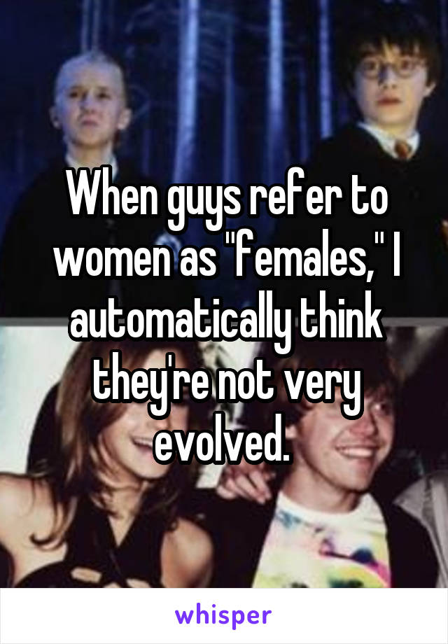 "When guys refer to women as ""females,"" I automatically think they're not very evolved."