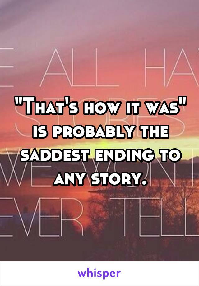 """""""That's how it was"""" is probably the saddest ending to any story."""
