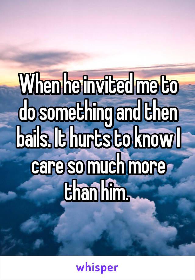 When he invited me to do something and then bails. It hurts to know I care so much more than him.