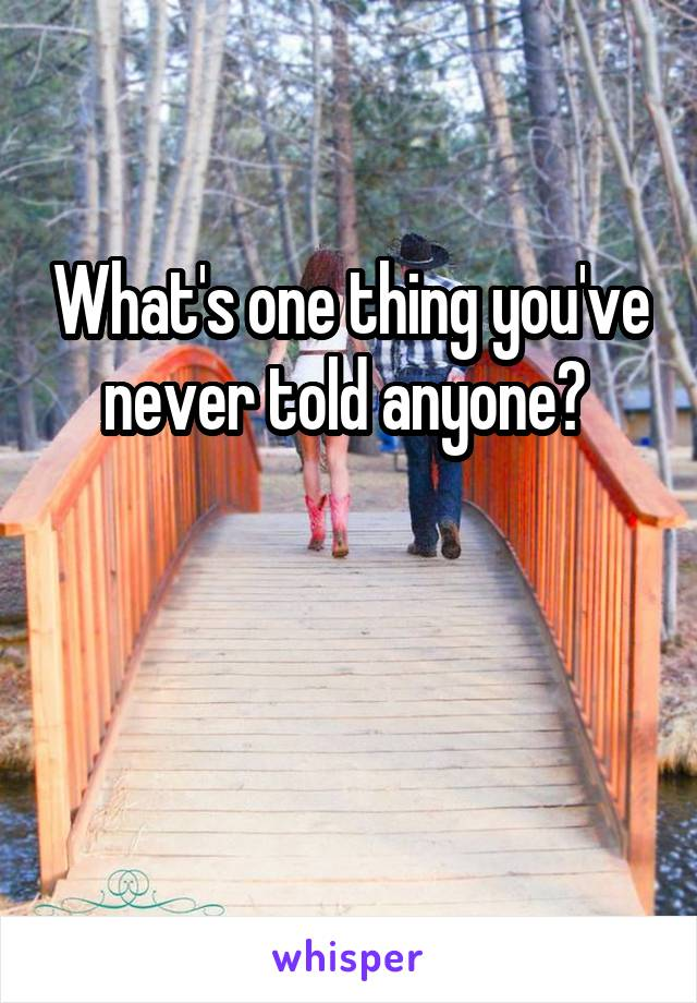 What's one thing you've never told anyone?