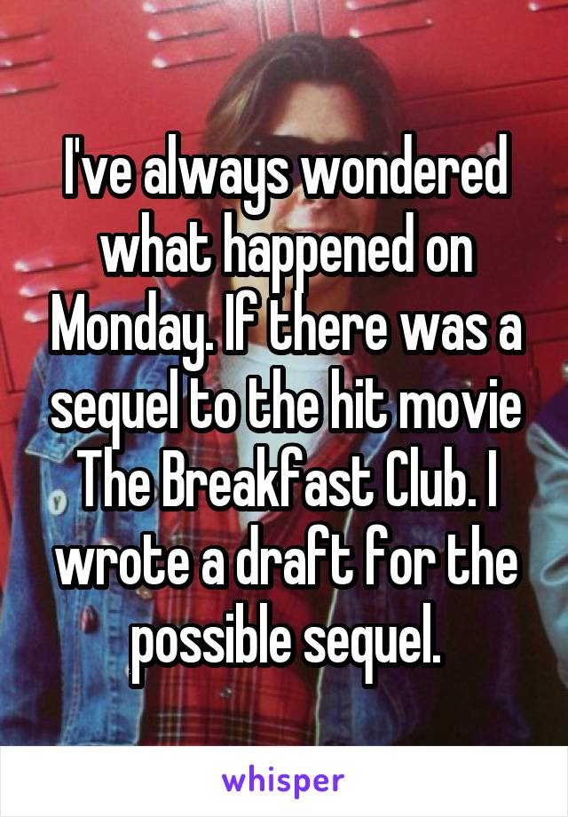 I've always wondered what happened on Monday. If there was a sequel to the hit movie The Breakfast Club. I wrote a draft for the possible sequel.
