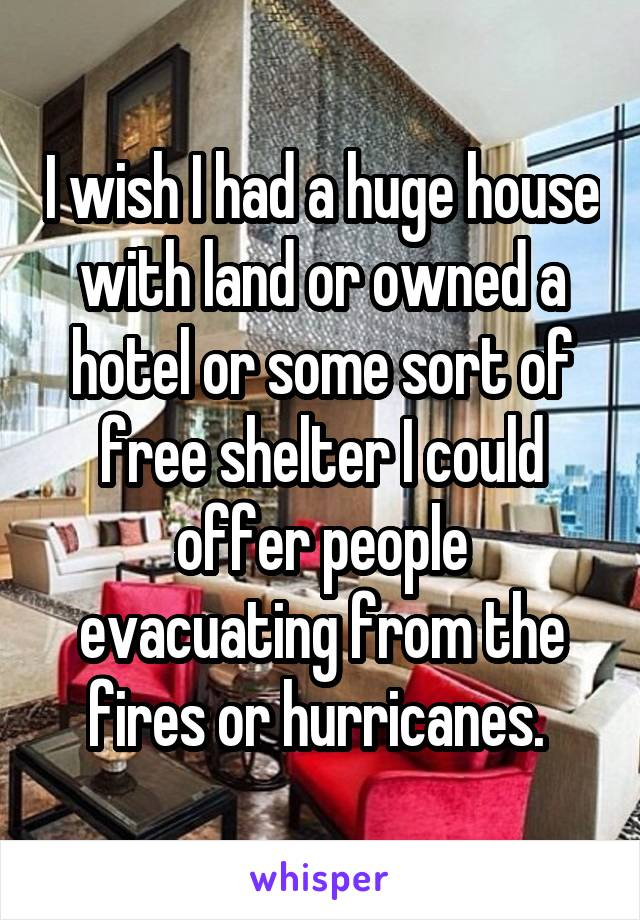 I wish I had a huge house with land or owned a hotel or some sort of free shelter I could offer people evacuating from the fires or hurricanes.