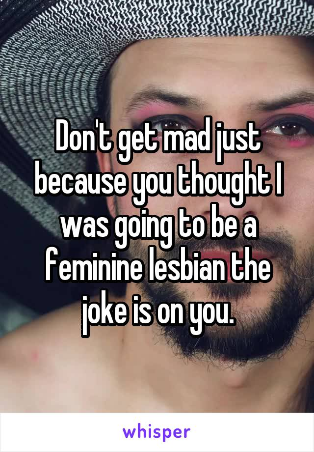 Don't get mad just because you thought I was going to be a feminine lesbian the joke is on you.