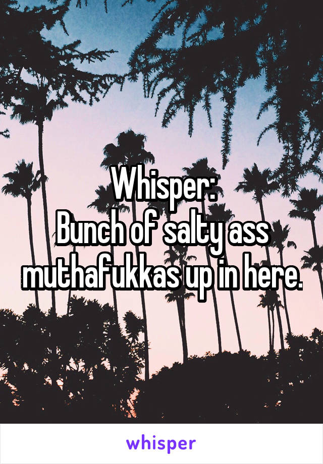 Whisper: Bunch of salty ass muthafukkas up in here.