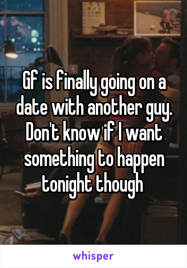 Gf is finally going on a date with another guy. Don't know if I want something to happen tonight though