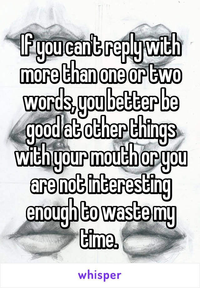 If you can't reply with more than one or two words, you better be good at other things with your mouth or you are not interesting enough to waste my time.