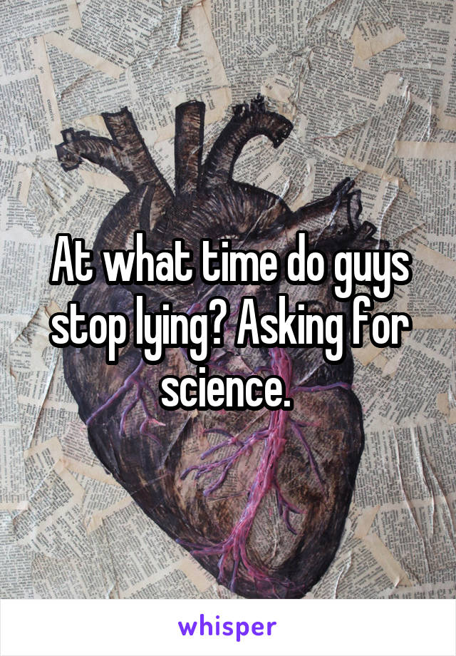 At what time do guys stop lying? Asking for science.