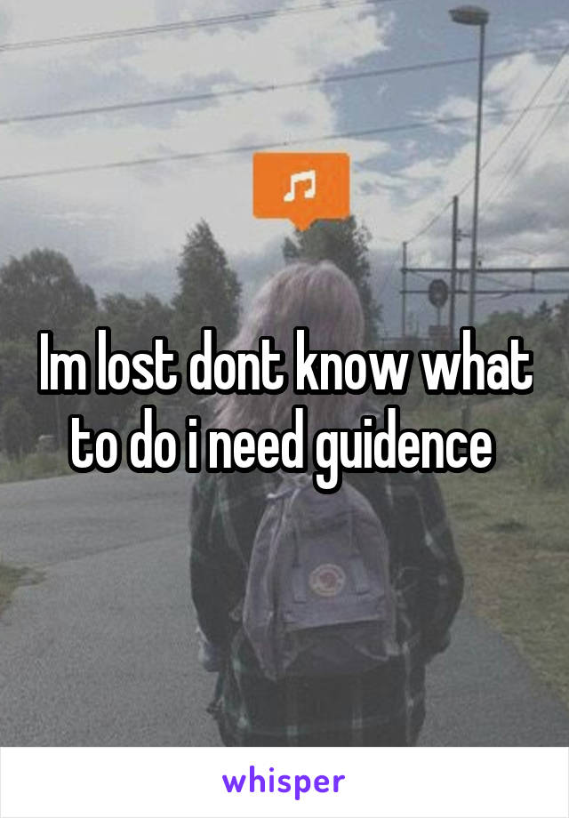 Im lost dont know what to do i need guidence