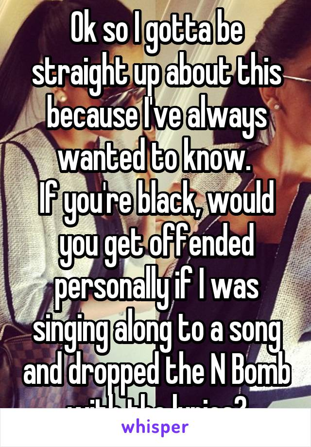 Ok so I gotta be straight up about this because I've always wanted to know.  If you're black, would you get offended personally if I was singing along to a song and dropped the N Bomb with the lyrics?