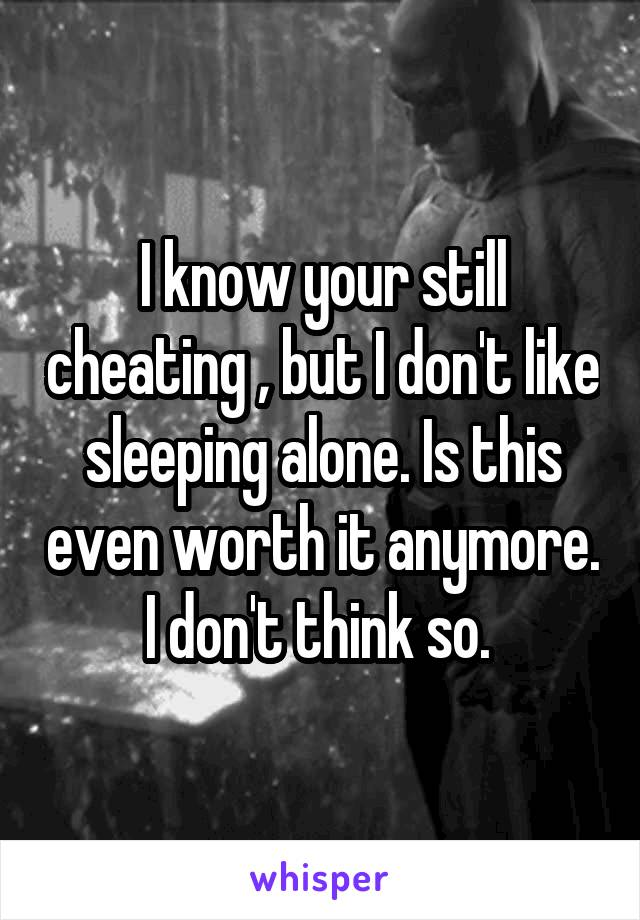I know your still cheating , but I don't like sleeping alone. Is this even worth it anymore. I don't think so.