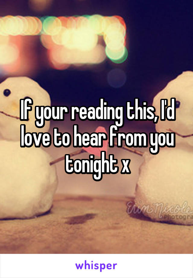 If your reading this, I'd love to hear from you tonight x
