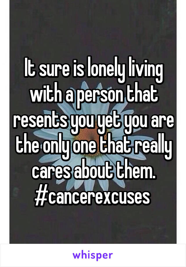 It sure is lonely living with a person that resents you yet you are the only one that really cares about them. #cancerexcuses