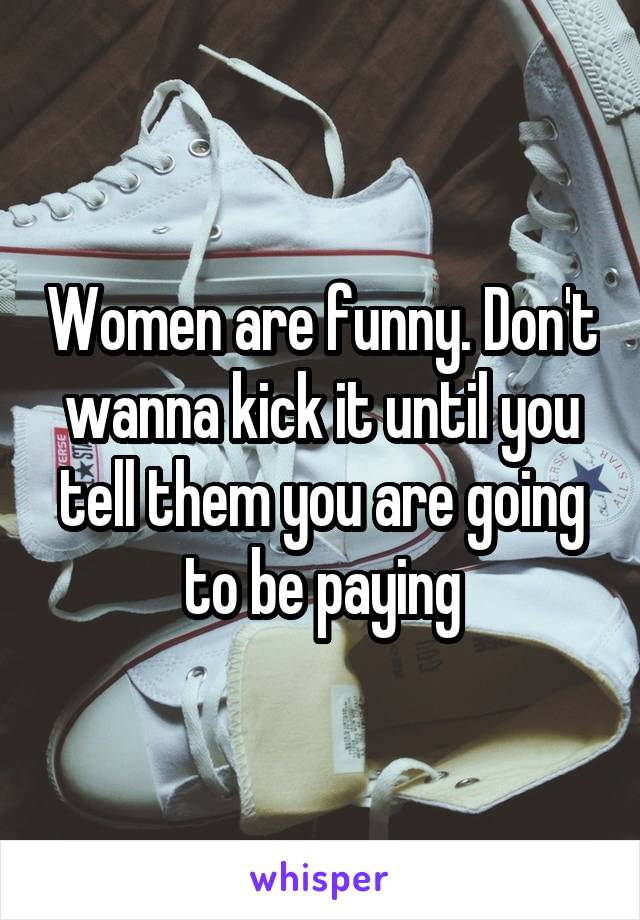 Women are funny. Don't wanna kick it until you tell them you are going to be paying