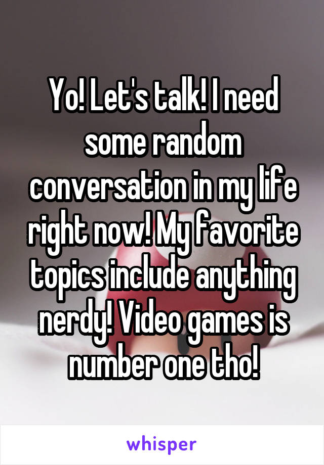 Yo! Let's talk! I need some random conversation in my life right now! My favorite topics include anything nerdy! Video games is number one tho!