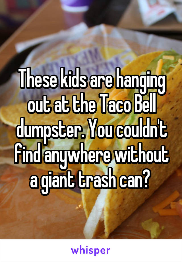 These kids are hanging out at the Taco Bell dumpster. You couldn't find anywhere without a giant trash can?