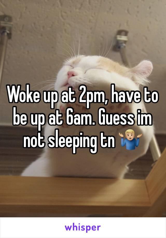 Woke up at 2pm, have to be up at 6am. Guess im not sleeping tn 🤷🏼♂️