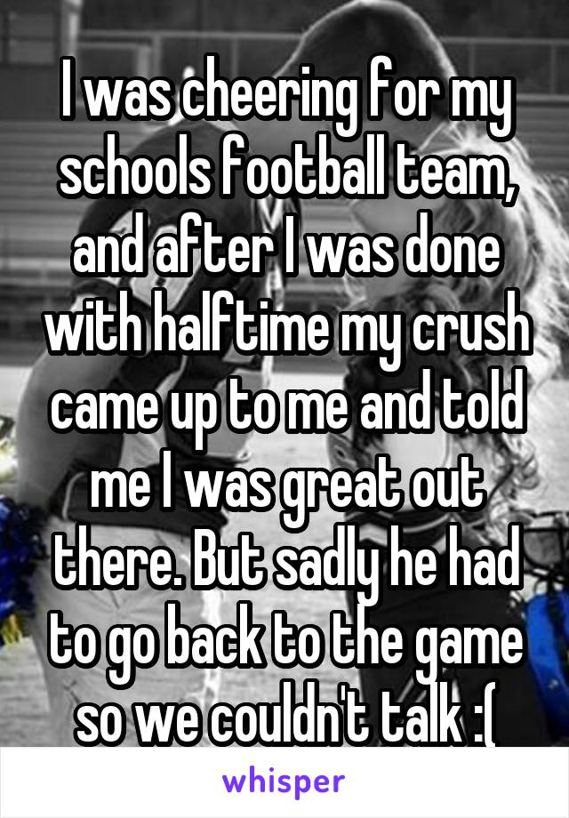 I was cheering for my schools football team, and after I was done with halftime my crush came up to me and told me I was great out there. But sadly he had to go back to the game so we couldn't talk :(