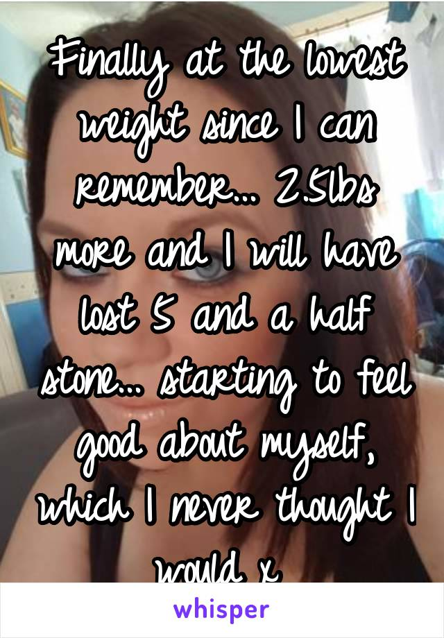 Finally at the lowest weight since I can remember... 2.5lbs more and I will have lost 5 and a half stone... starting to feel good about myself, which I never thought I would x