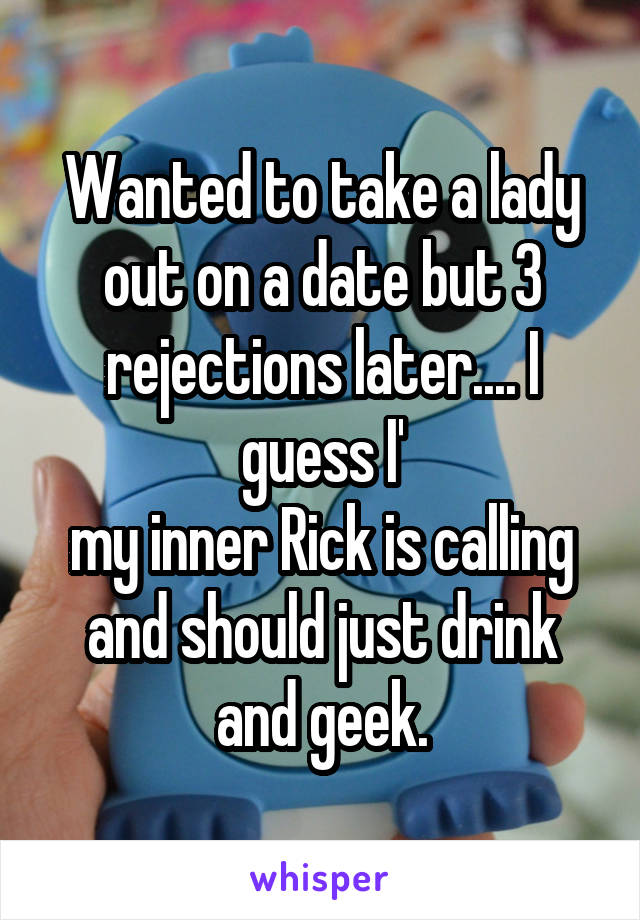 Wanted to take a lady out on a date but 3 rejections later.... I guess I' my inner Rick is calling and should just drink and geek.