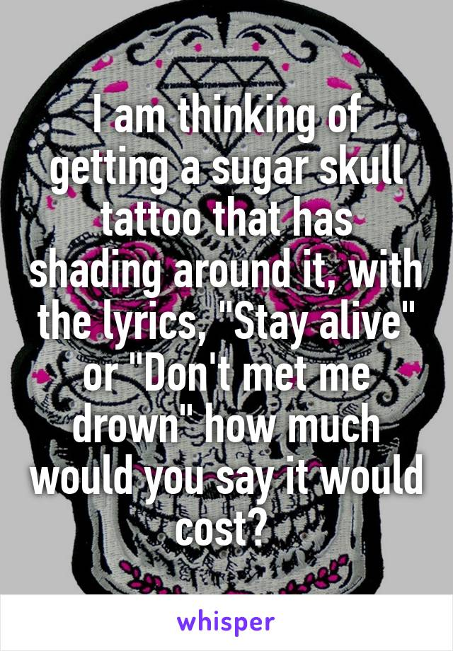 """I am thinking of getting a sugar skull tattoo that has shading around it, with the lyrics, """"Stay alive"""" or """"Don't met me drown"""" how much would you say it would cost?"""