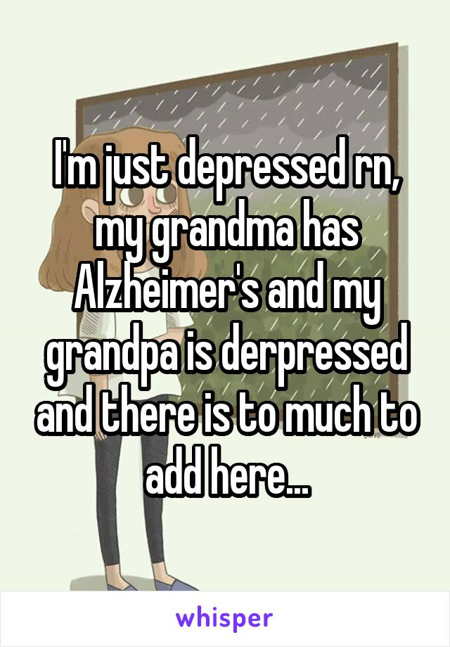 I'm just depressed rn, my grandma has Alzheimer's and my grandpa is derpressed and there is to much to add here...