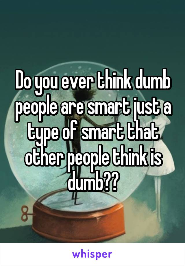 Do you ever think dumb people are smart just a type of smart that other people think is dumb??