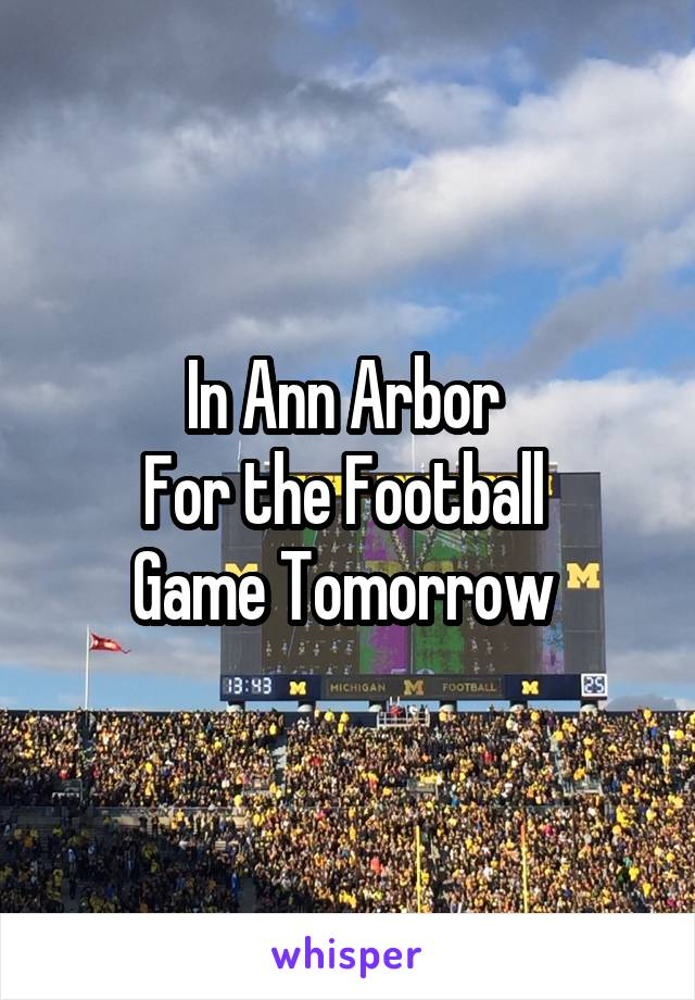 In Ann Arbor  For the Football  Game Tomorrow