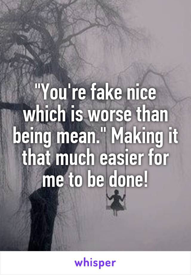 """You're fake nice which is worse than being mean."" Making it that much easier for me to be done!"