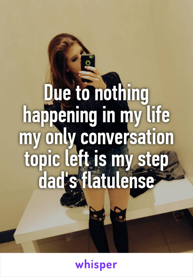 Due to nothing happening in my life my only conversation topic left is my step dad's flatulense