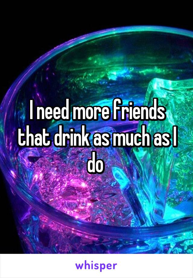 I need more friends that drink as much as I do