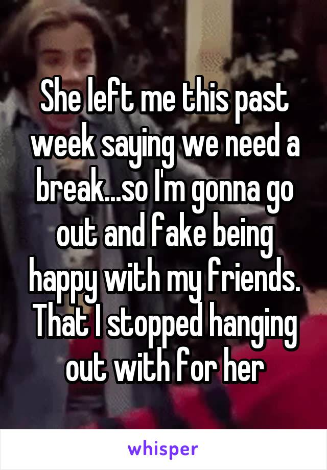 She left me this past week saying we need a break...so I'm gonna go out and fake being happy with my friends. That I stopped hanging out with for her