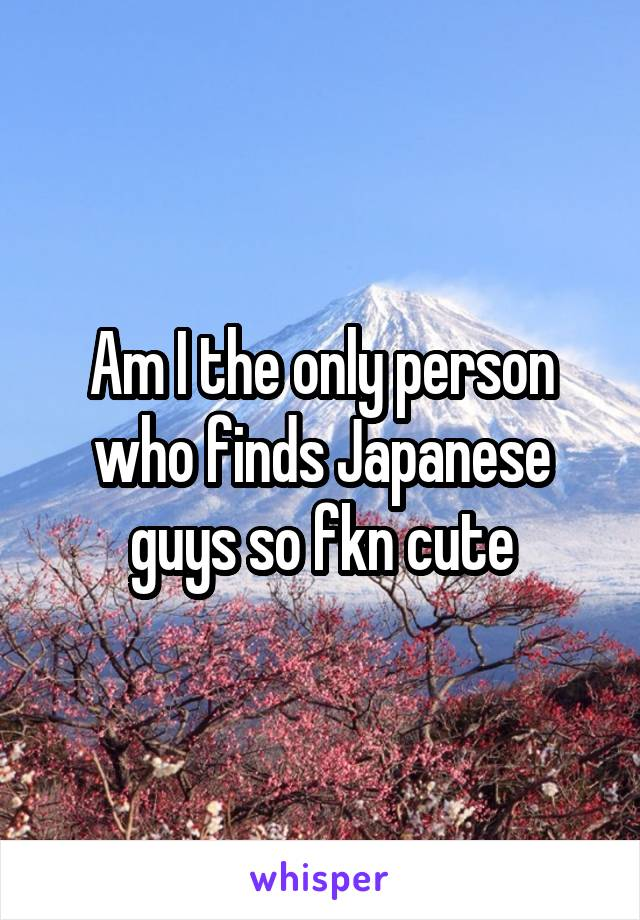 Am I the only person who finds Japanese guys so fkn cute