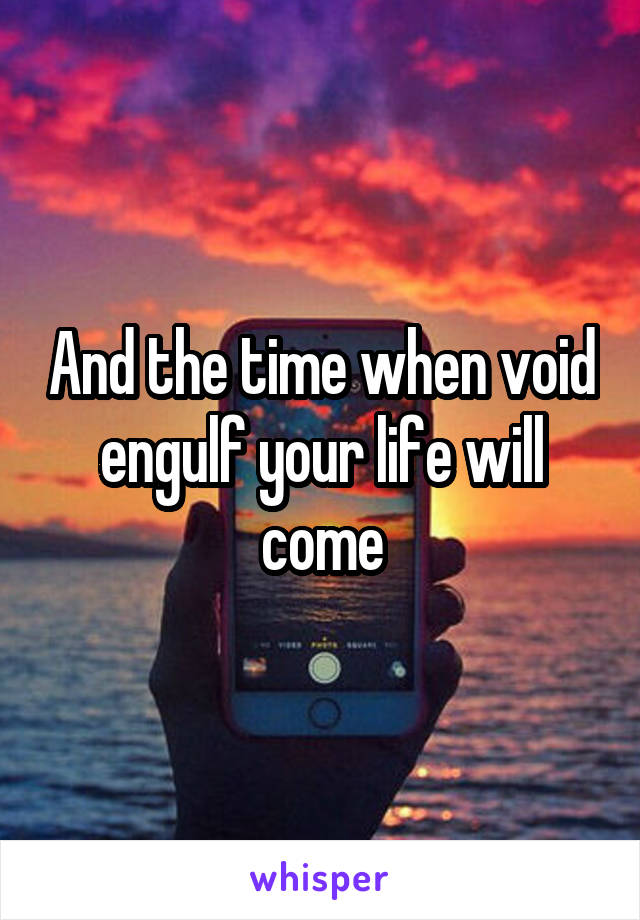 And the time when void engulf your life will come