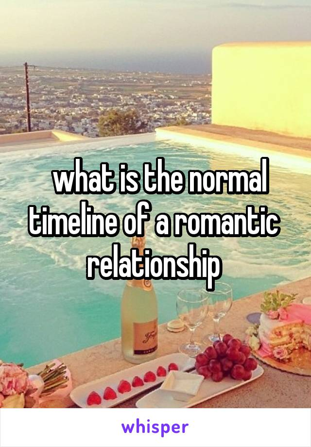 what is the normal timeline of a romantic  relationship