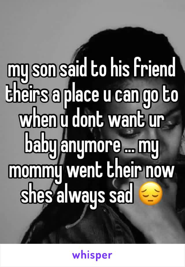 my son said to his friend theirs a place u can go to when u dont want ur baby anymore ... my mommy went their now shes always sad 😔