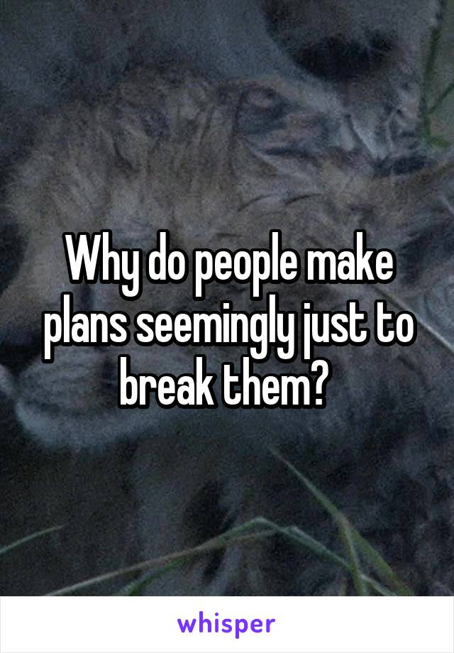 Why do people make plans seemingly just to break them?