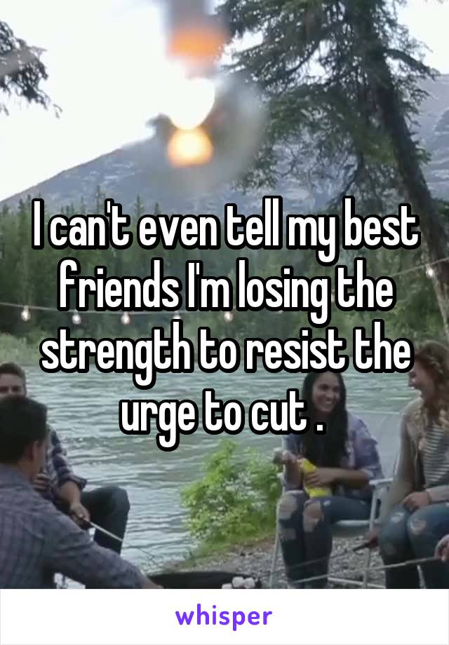 I can't even tell my best friends I'm losing the strength to resist the urge to cut .