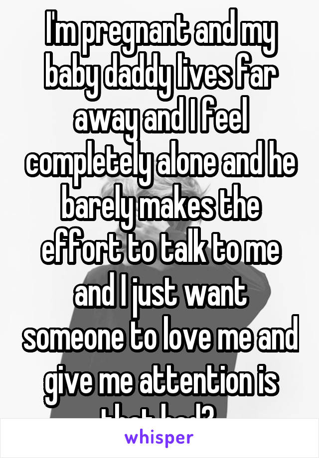 I'm pregnant and my baby daddy lives far away and I feel completely alone and he barely makes the effort to talk to me and I just want someone to love me and give me attention is that bad?
