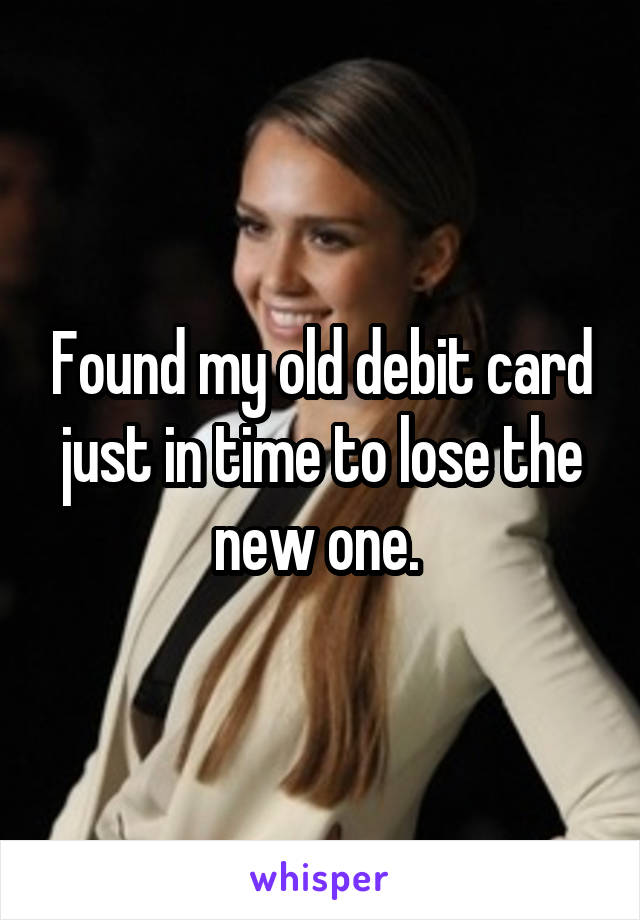 Found my old debit card just in time to lose the new one.