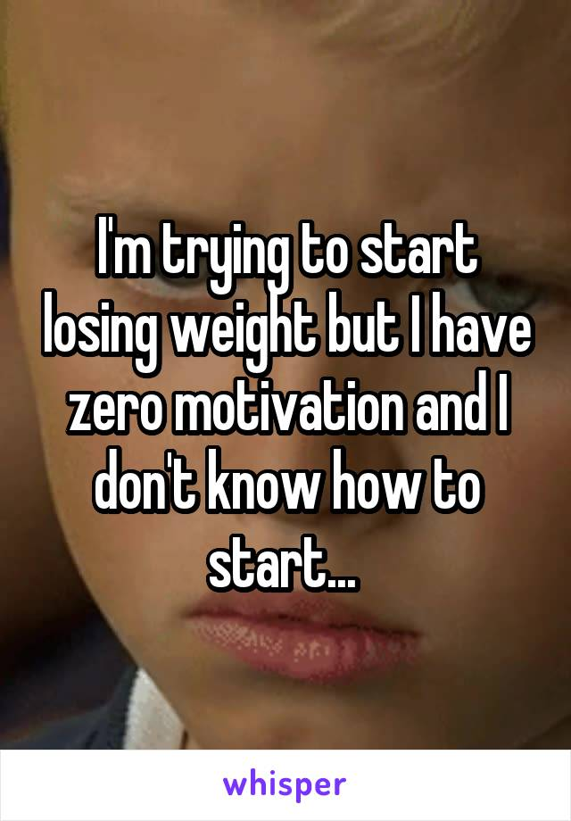 I'm trying to start losing weight but I have zero motivation and I don't know how to start...