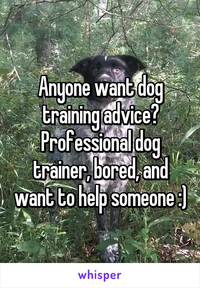Anyone want dog training advice? Professional dog trainer, bored, and want to help someone :)