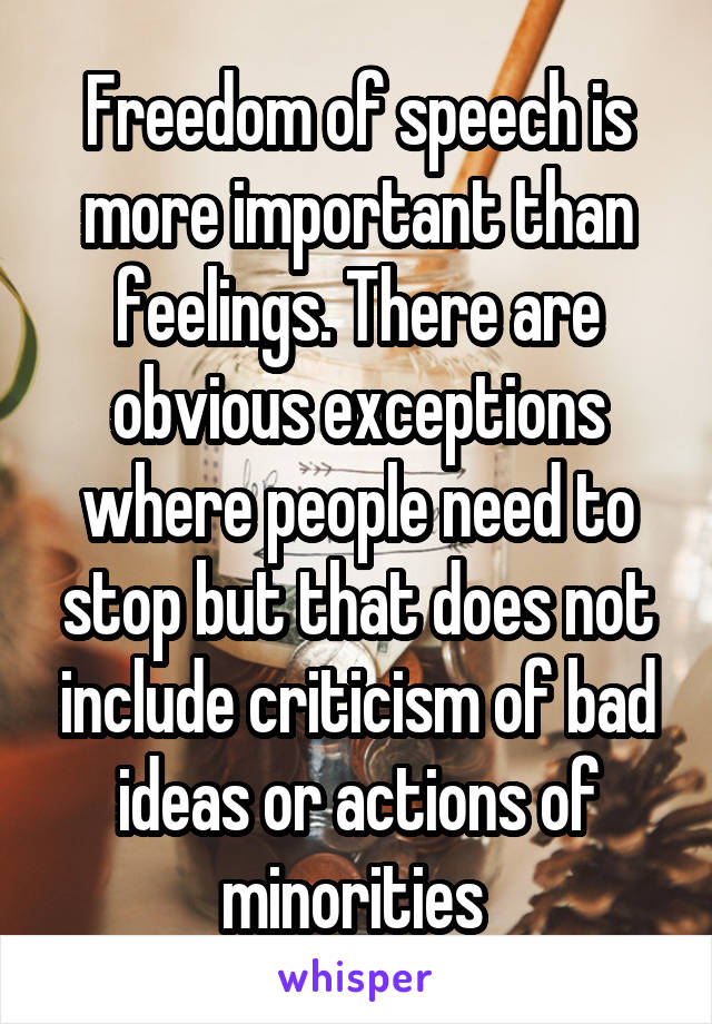 Freedom of speech is more important than feelings. There are obvious exceptions where people need to stop but that does not include criticism of bad ideas or actions of minorities