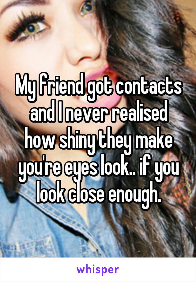 My friend got contacts and I never realised how shiny they make you're eyes look.. if you look close enough.