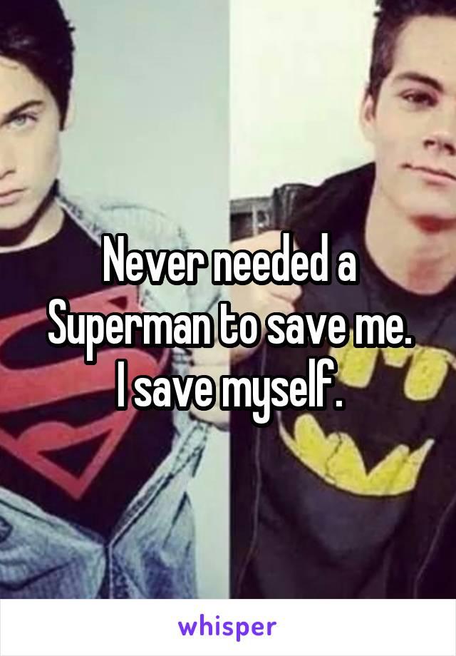 Never needed a Superman to save me.  I save myself.