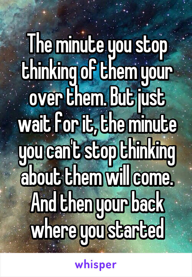 The minute you stop thinking of them your over them. But just wait for it, the minute you can't stop thinking about them will come. And then your back where you started