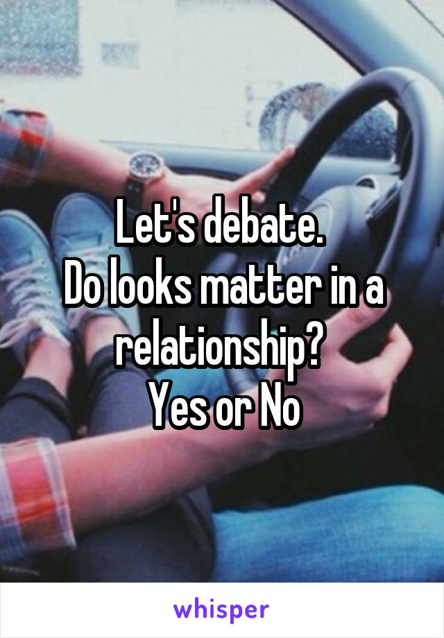 Let's debate.  Do looks matter in a relationship?  Yes or No