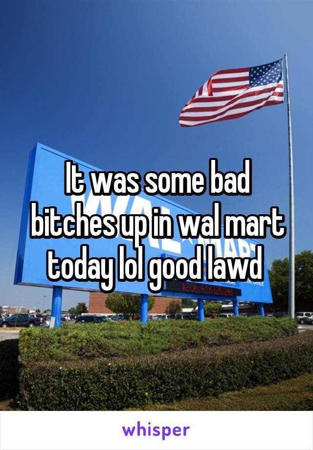 It was some bad bitches up in wal mart today lol good lawd