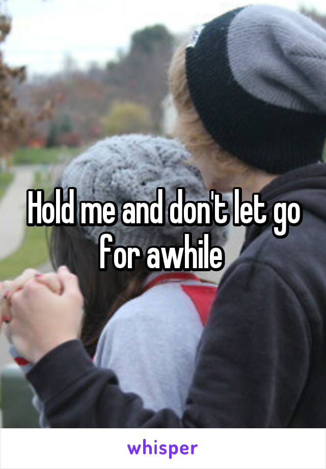 Hold me and don't let go for awhile
