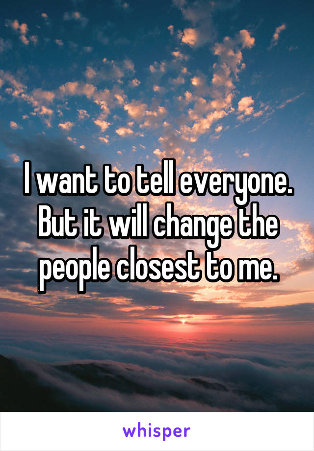 I want to tell everyone. But it will change the people closest to me.