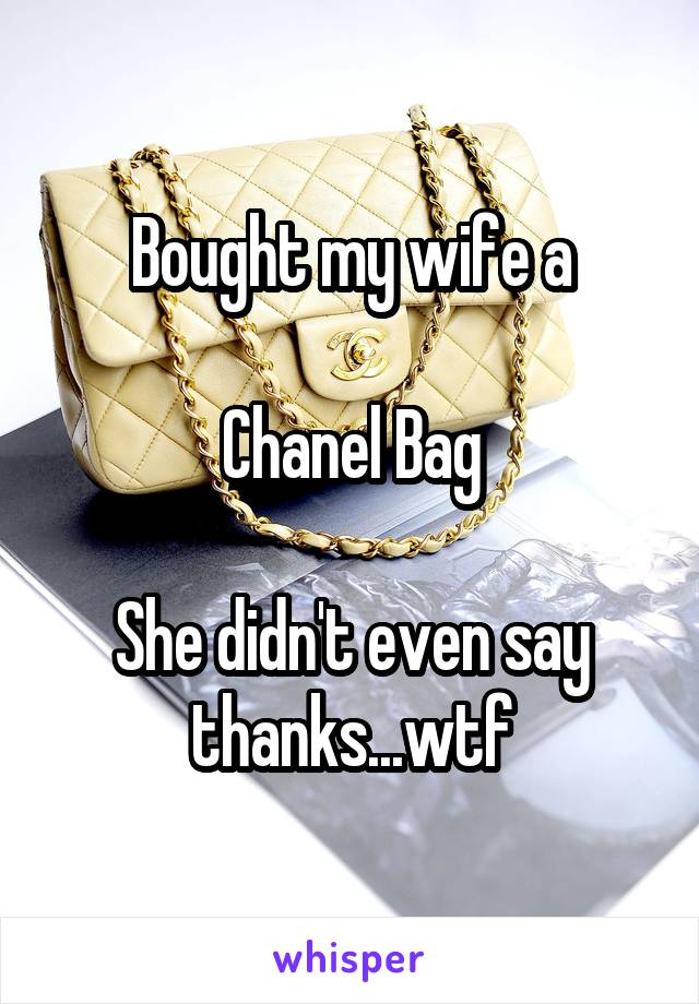 Bought my wife a  Chanel Bag  She didn't even say thanks...wtf